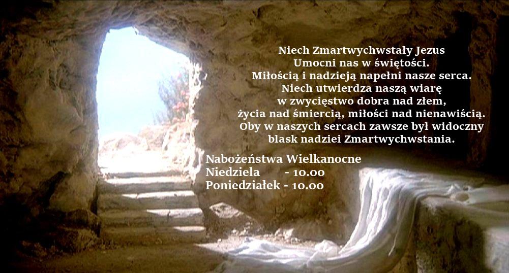 Niech Zmartwychwstały Jezus umocni nas w świętości. Miłością i nadzieją napełni nasze serca. Niech utwierdza naszą wiarę w zwycięstwo dobra nad złem, życia nad śmiercią, miłości nad nienawiścią. Oby w naszych sercach zawsze był widoczny blask nadziei Zmartwychwstania. Nabożeństwa Wielkanocne Niedziela - 10.00 Poniedziałek - 10.00